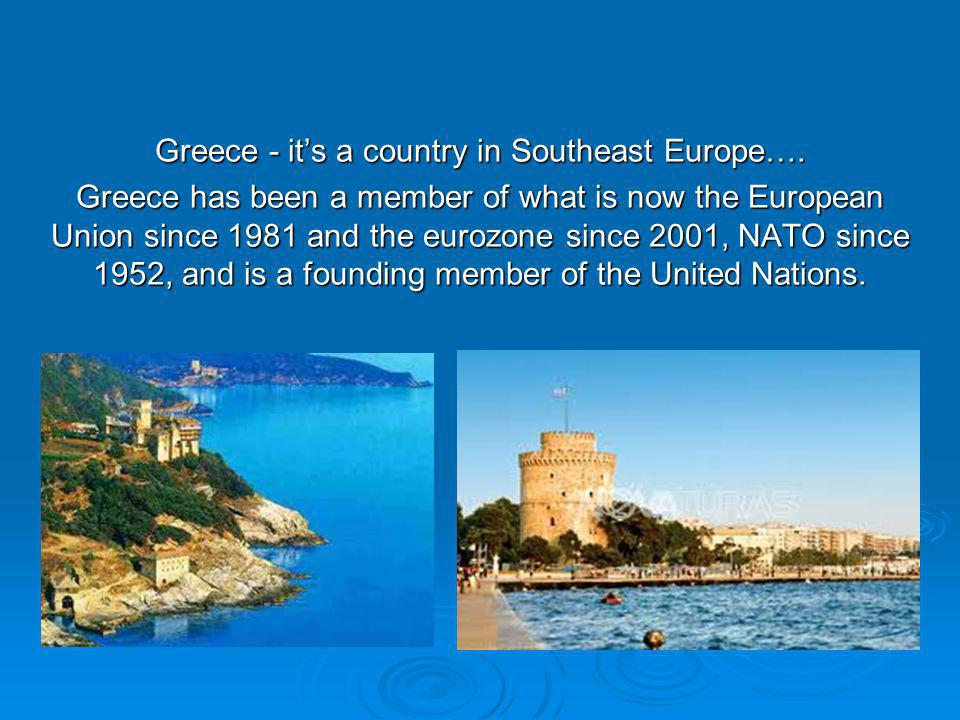 Greece - its a country in Southeast Europe….
