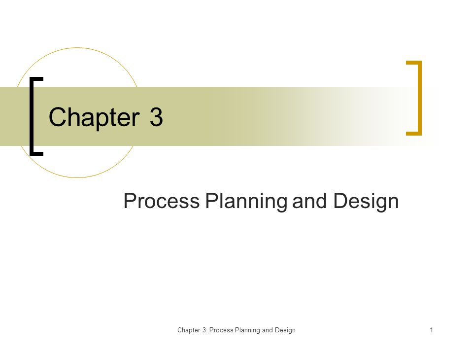 Chapter 3: Process Planning and Design2 Process Planning and Design Chapter 2 identified the critical factors in providing value to the customer.