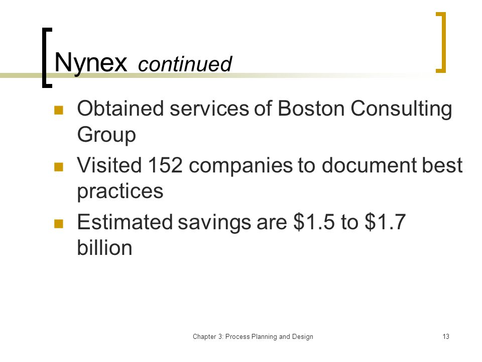 Chapter 3: Process Planning and Design13 Nynex continued Obtained services of Boston Consulting Group Visited 152 companies to document best practices Estimated savings are $1.5 to $1.7 billion