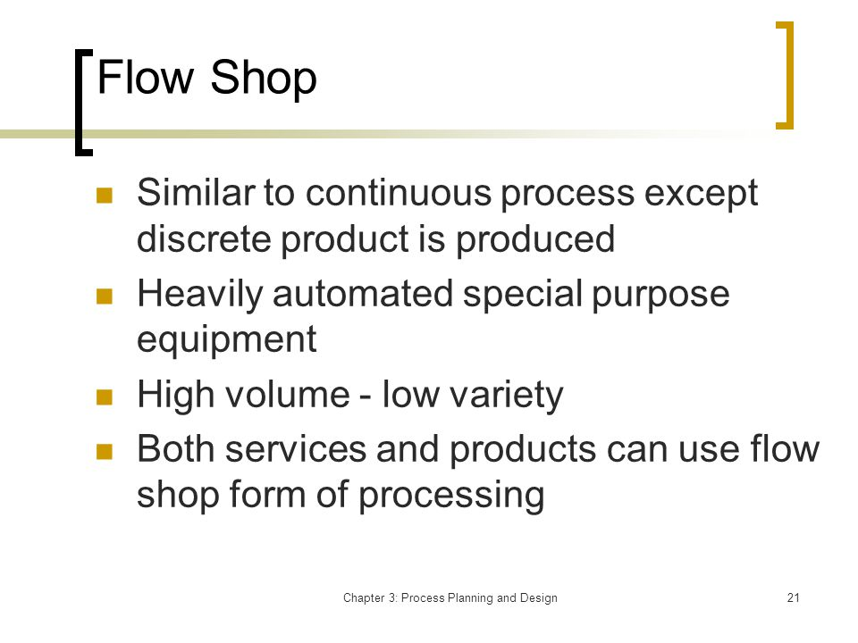 Chapter 3: Process Planning and Design21 Flow Shop Similar to continuous process except discrete product is produced Heavily automated special purpose equipment High volume - low variety Both services and products can use flow shop form of processing