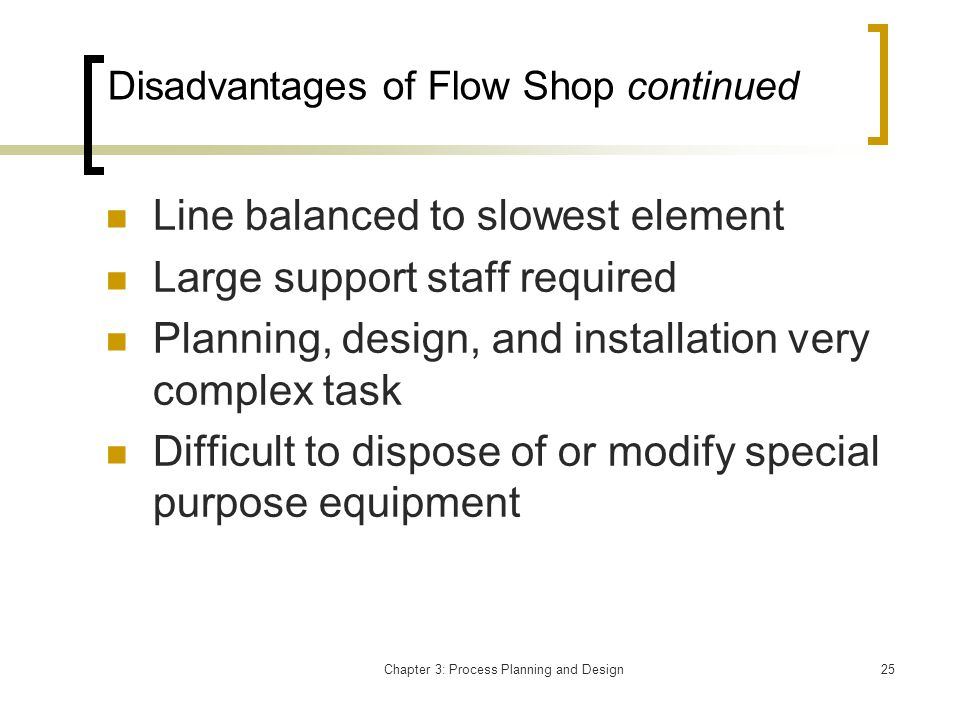 Chapter 3: Process Planning and Design25 Disadvantages of Flow Shop continued Line balanced to slowest element Large support staff required Planning, design, and installation very complex task Difficult to dispose of or modify special purpose equipment