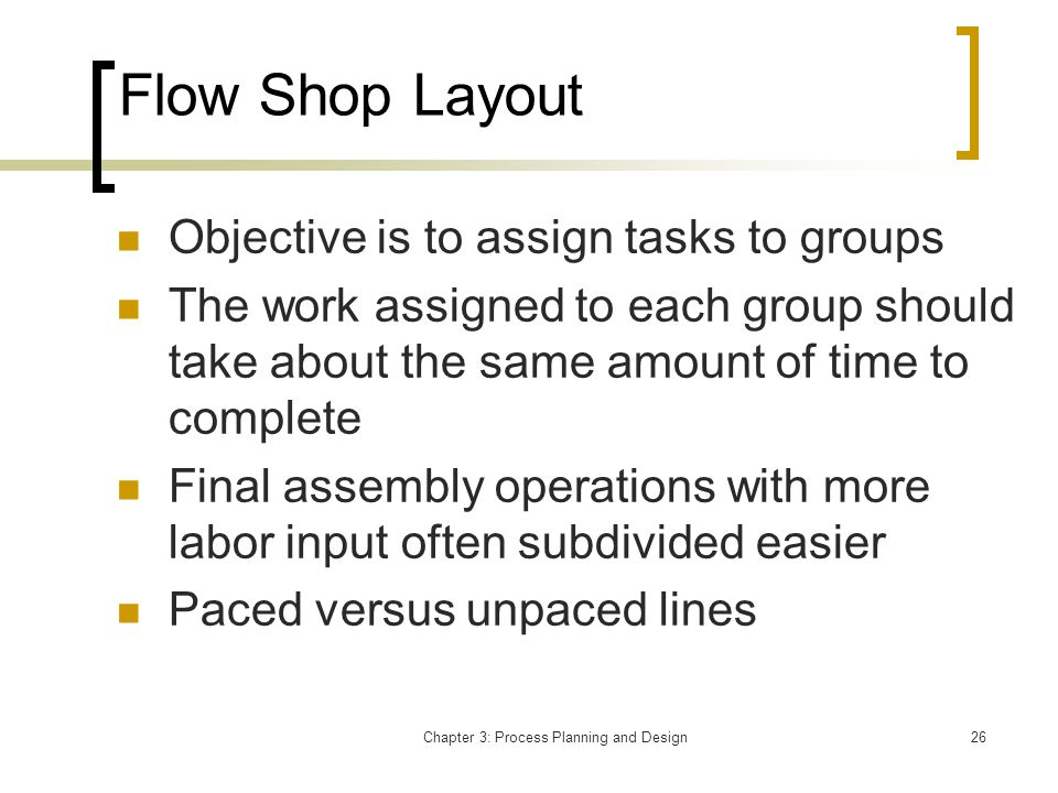 Chapter 3: Process Planning and Design26 Flow Shop Layout Objective is to assign tasks to groups The work assigned to each group should take about the same amount of time to complete Final assembly operations with more labor input often subdivided easier Paced versus unpaced lines