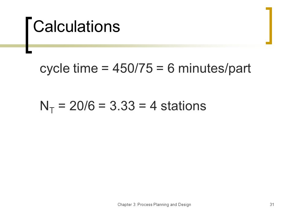 Chapter 3: Process Planning and Design31 Calculations cycle time = 450/75 = 6 minutes/part N T = 20/6 = 3.33 = 4 stations