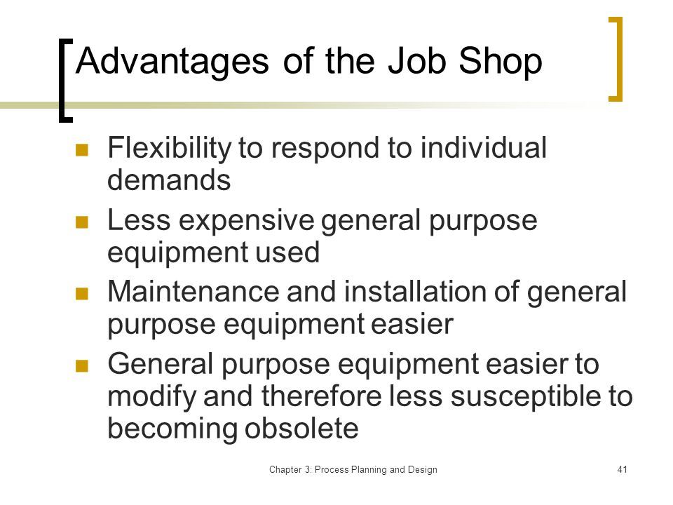 Chapter 3: Process Planning and Design41 Advantages of the Job Shop Flexibility to respond to individual demands Less expensive general purpose equipment used Maintenance and installation of general purpose equipment easier General purpose equipment easier to modify and therefore less susceptible to becoming obsolete