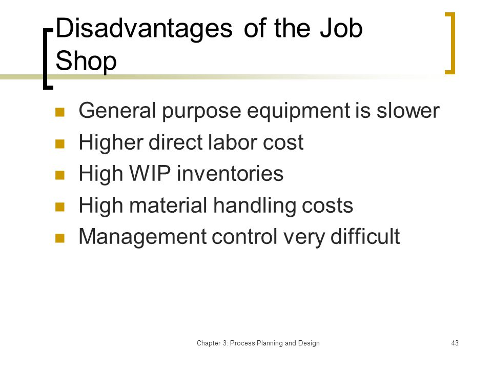 Chapter 3: Process Planning and Design43 Disadvantages of the Job Shop General purpose equipment is slower Higher direct labor cost High WIP inventories High material handling costs Management control very difficult