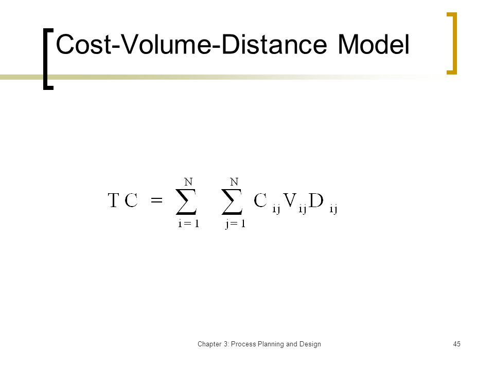 Chapter 3: Process Planning and Design45 Cost-Volume-Distance Model