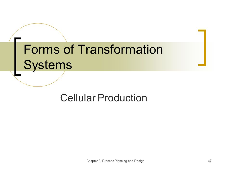 Chapter 3: Process Planning and Design47 Forms of Transformation Systems Cellular Production