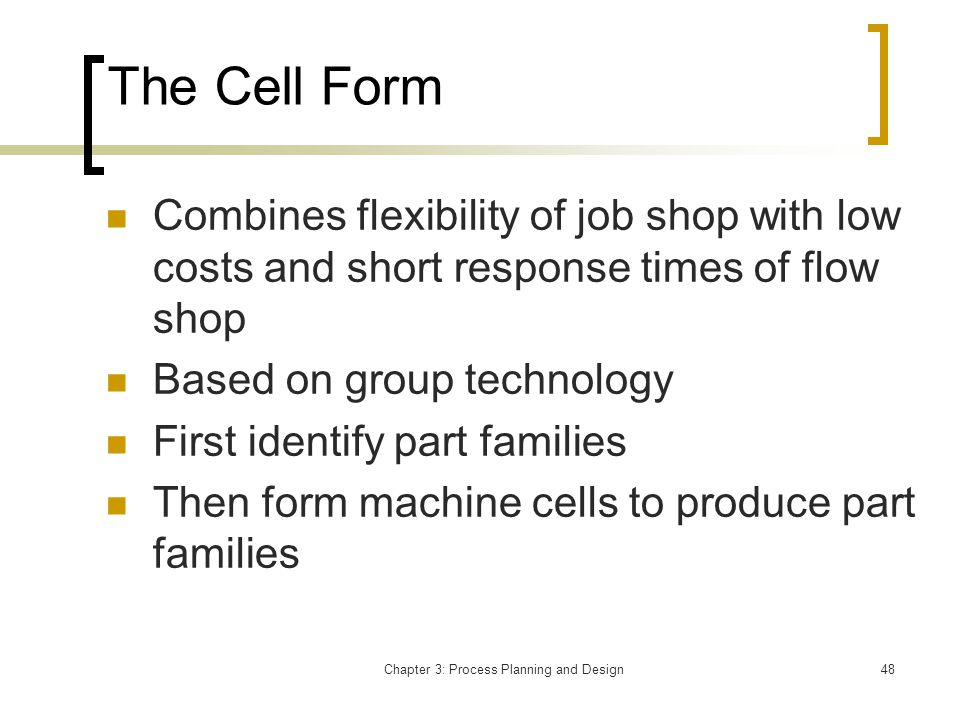Chapter 3: Process Planning and Design48 The Cell Form Combines flexibility of job shop with low costs and short response times of flow shop Based on group technology First identify part families Then form machine cells to produce part families