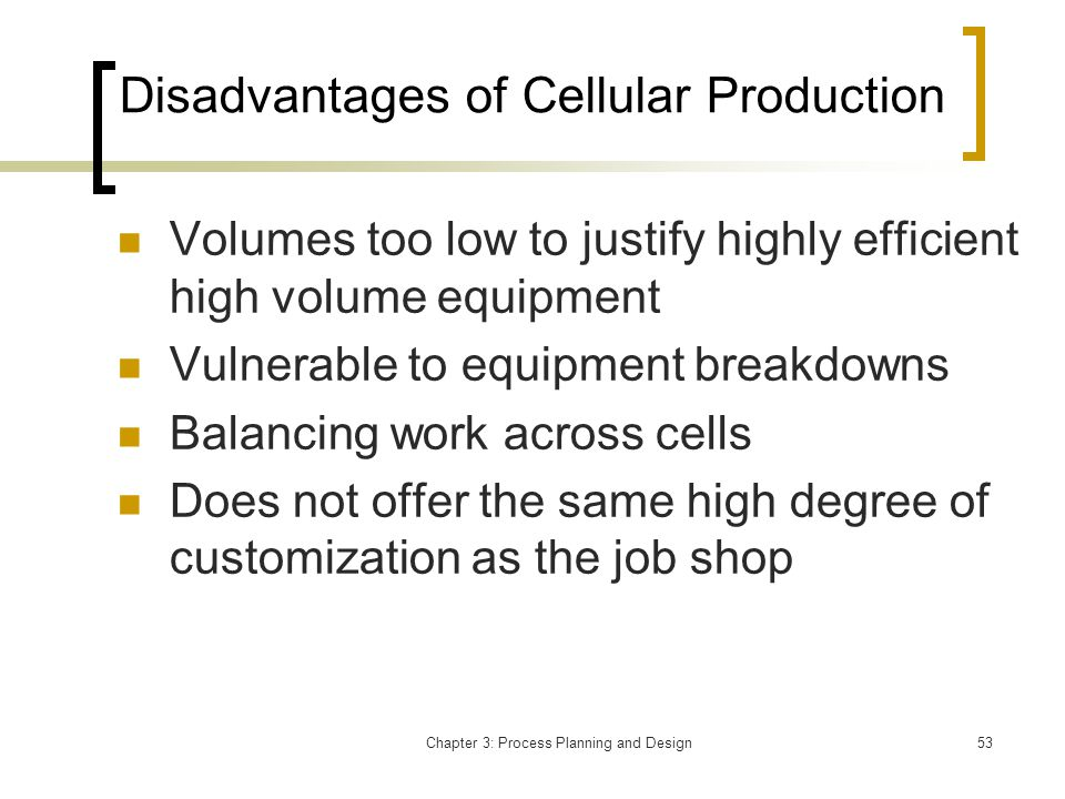 Chapter 3: Process Planning and Design53 Disadvantages of Cellular Production Volumes too low to justify highly efficient high volume equipment Vulnerable to equipment breakdowns Balancing work across cells Does not offer the same high degree of customization as the job shop