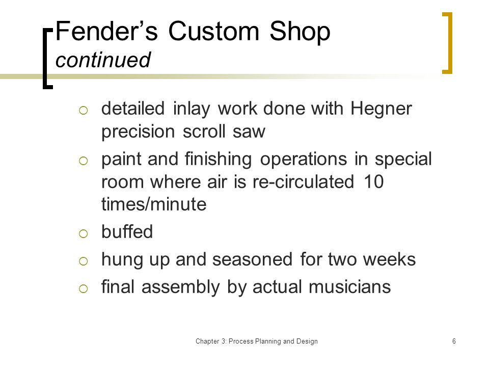 Chapter 3: Process Planning and Design6 Fenders Custom Shop continued detailed inlay work done with Hegner precision scroll saw paint and finishing operations in special room where air is re-circulated 10 times/minute buffed hung up and seasoned for two weeks final assembly by actual musicians