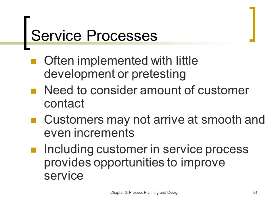 Chapter 3: Process Planning and Design64 Service Processes Often implemented with little development or pretesting Need to consider amount of customer contact Customers may not arrive at smooth and even increments Including customer in service process provides opportunities to improve service