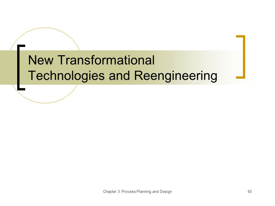 Chapter 3: Process Planning and Design65 New Transformational Technologies and Reengineering