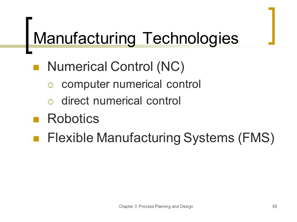 Chapter 3: Process Planning and Design69 Manufacturing Technologies Numerical Control (NC) computer numerical control direct numerical control Robotics Flexible Manufacturing Systems (FMS)