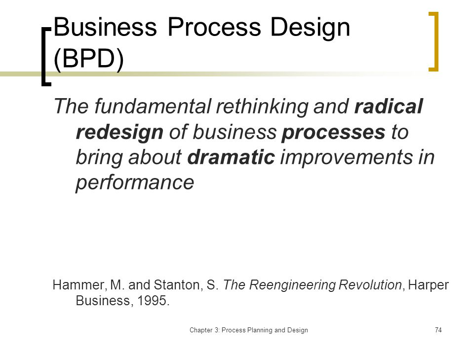 Chapter 3: Process Planning and Design74 Business Process Design (BPD) The fundamental rethinking and radical redesign of business processes to bring about dramatic improvements in performance Hammer, M.