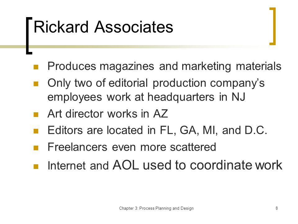 Chapter 3: Process Planning and Design8 Rickard Associates Produces magazines and marketing materials Only two of editorial production companys employees work at headquarters in NJ Art director works in AZ Editors are located in FL, GA, MI, and D.C.