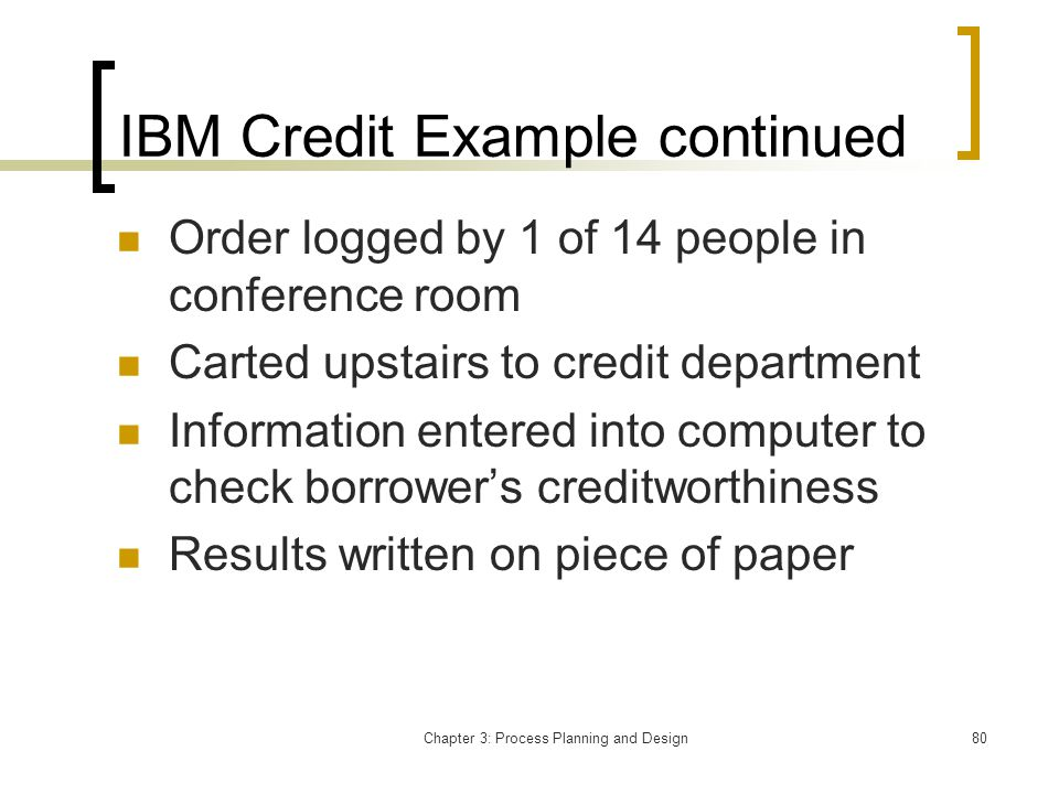 Chapter 3: Process Planning and Design80 IBM Credit Example continued Order logged by 1 of 14 people in conference room Carted upstairs to credit department Information entered into computer to check borrowers creditworthiness Results written on piece of paper