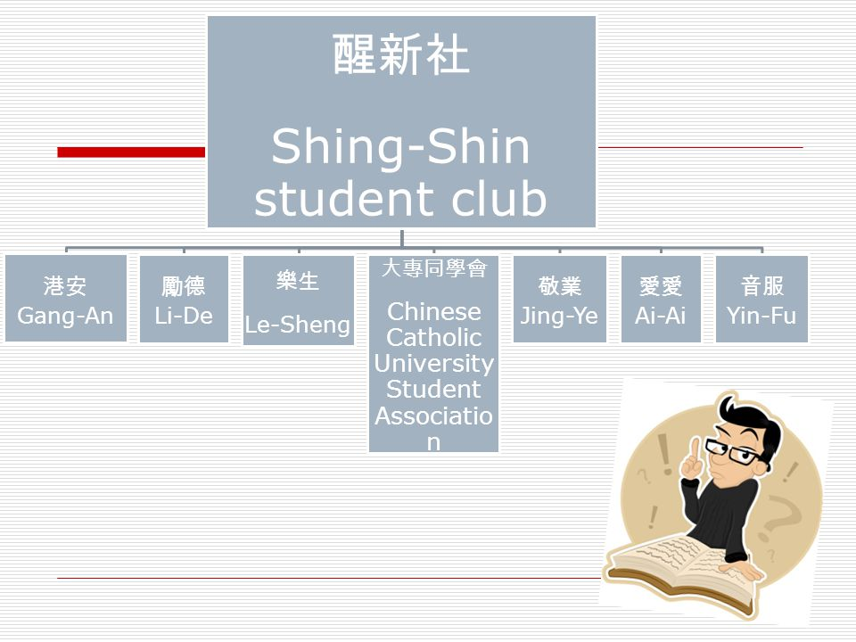Shing-Shin student club Gang-An Li-De Le-Sheng Chinese Catholic University Student Associatio n Jing-Ye Ai-Ai Yin-Fu