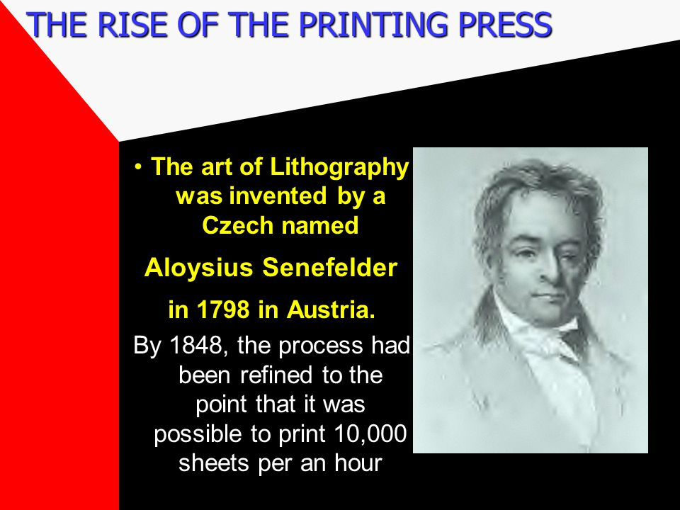 THE RISE OF THE PRINTING PRESS The art of Lithography was invented by a Czech named Aloysius Senefelder in 1798 in Austria.