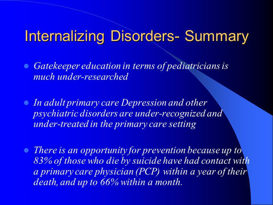 Internalizing Disorders- Summary Gatekeeper education in terms of pediatricians is much under-researched In adult primary care Depression and other ps