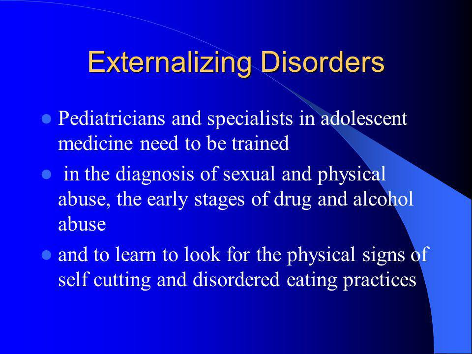 Externalizing Disorders Pediatricians and specialists in adolescent medicine need to be trained in the diagnosis of sexual and physical abuse, the ear