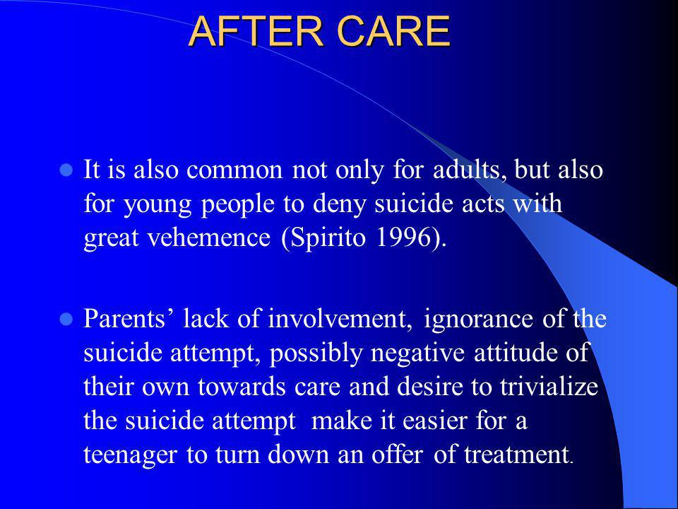 AFTER CARE It is also common not only for adults, but also for young people to deny suicide acts with great vehemence (Spirito 1996). Parents lack of