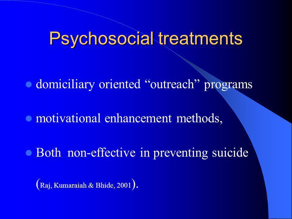 Psychosocial treatments domiciliary oriented outreach programs motivational enhancement methods, Both non-effective in preventing suicide ( Raj, Kumar