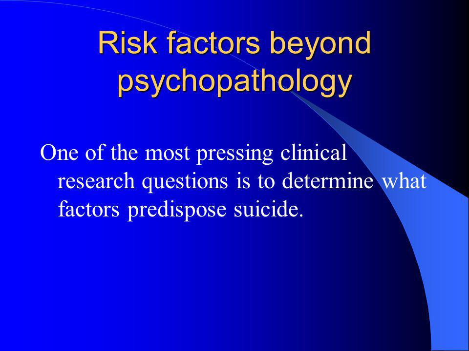 Risk factors beyond psychopathology One of the most pressing clinical research questions is to determine what factors predispose suicide.