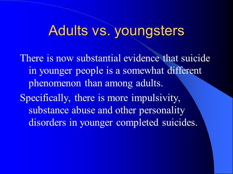 Adults vs. youngsters There is now substantial evidence that suicide in younger people is a somewhat different phenomenon than among adults. Specifica