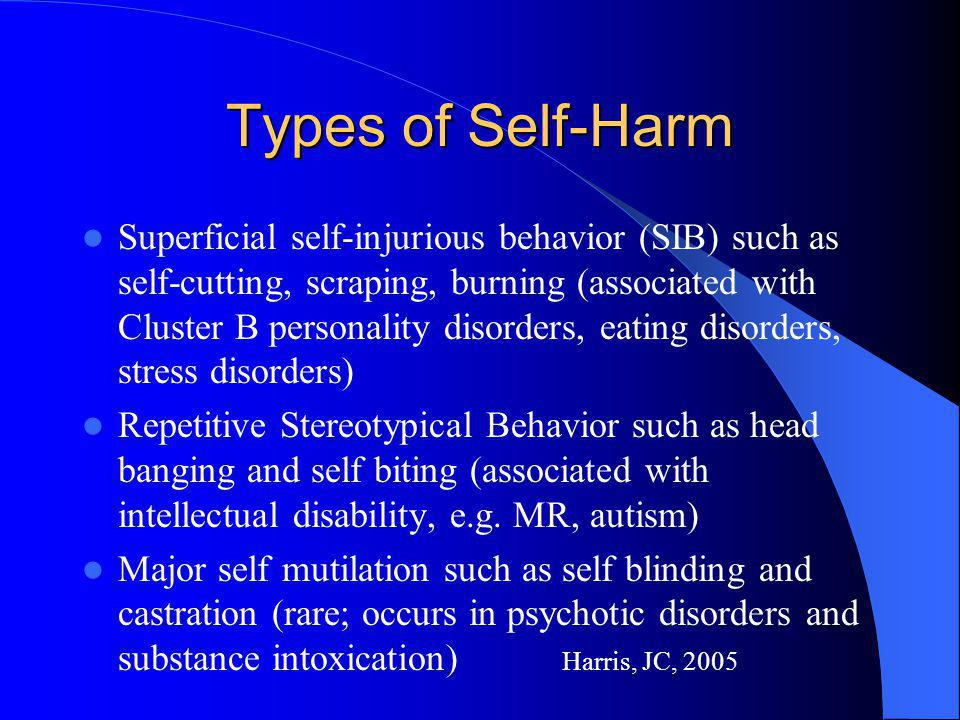 Types of Self-Harm Superficial self-injurious behavior (SIB) such as self-cutting, scraping, burning (associated with Cluster B personality disorders,
