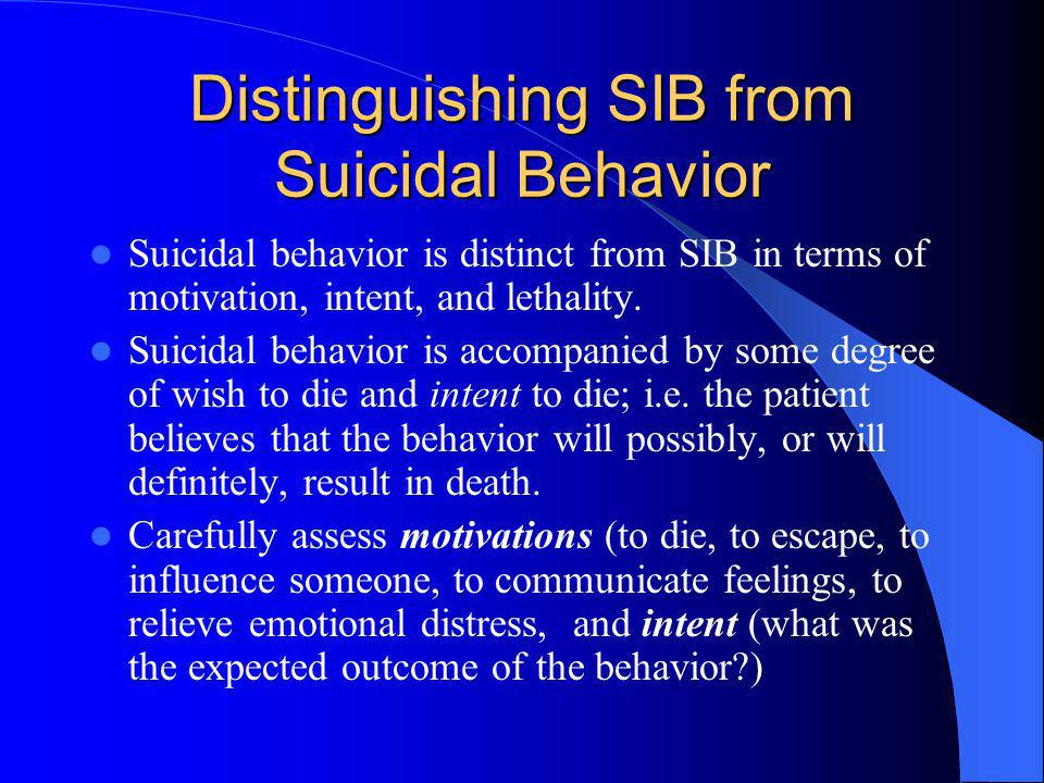 Distinguishing SIB from Suicidal Behavior Suicidal behavior is distinct from SIB in terms of motivation, intent, and lethality. Suicidal behavior is a