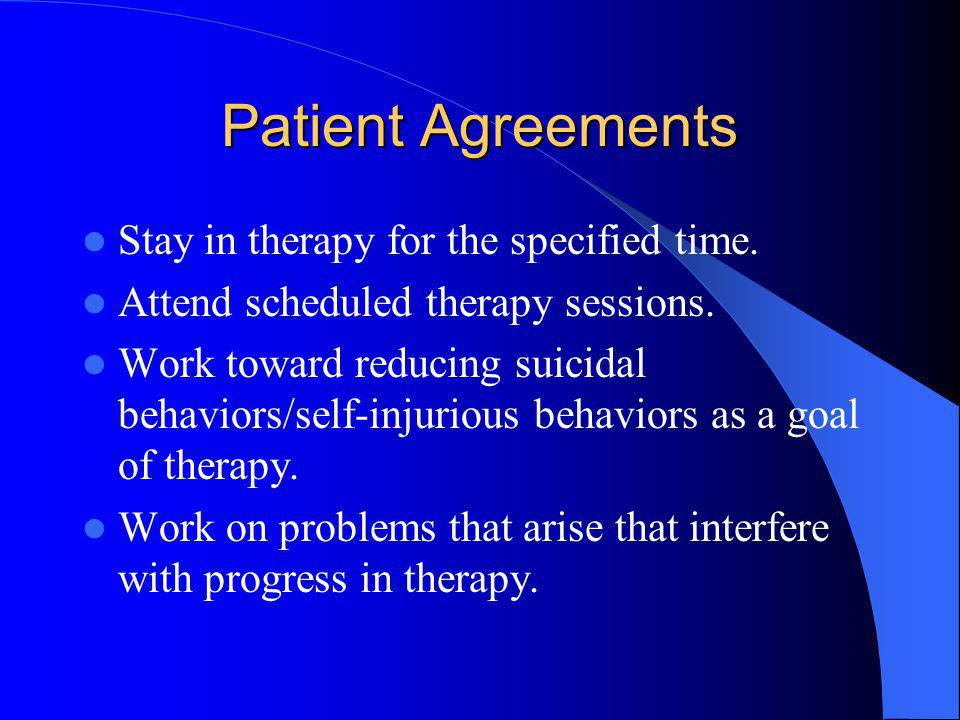 Patient Agreements Stay in therapy for the specified time. Attend scheduled therapy sessions. Work toward reducing suicidal behaviors/self-injurious b
