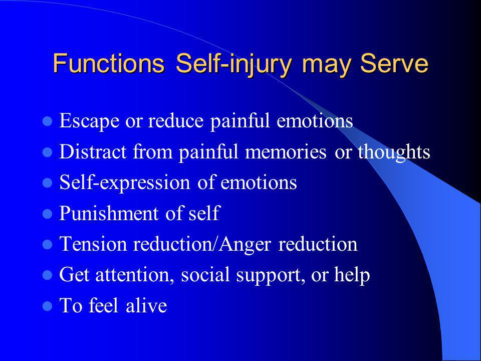 Functions Self-injury may Serve Escape or reduce painful emotions Distract from painful memories or thoughts Self-expression of emotions Punishment of