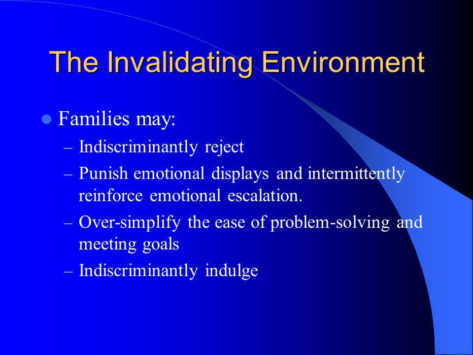 The Invalidating Environment Families may: – Indiscriminantly reject – Punish emotional displays and intermittently reinforce emotional escalation. –