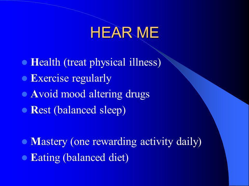 HEAR ME Health (treat physical illness) Exercise regularly Avoid mood altering drugs Rest (balanced sleep) Mastery (one rewarding activity daily) Eati