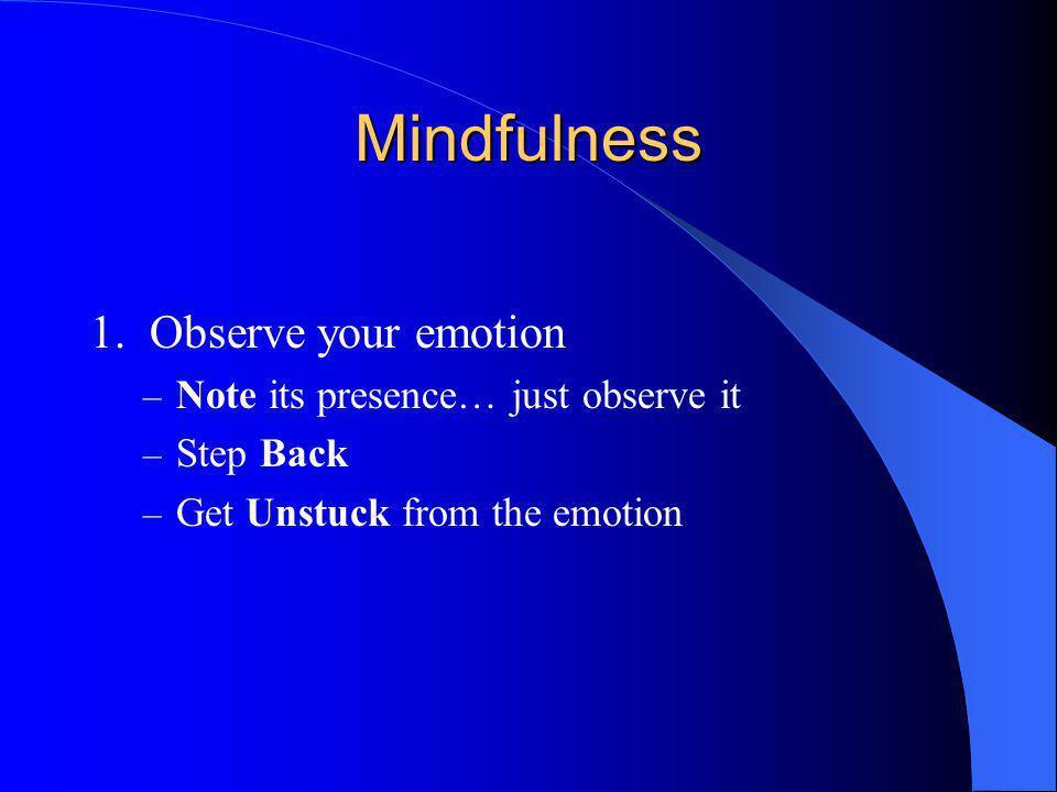Mindfulness 1. Observe your emotion – Note its presence… just observe it – Step Back – Get Unstuck from the emotion