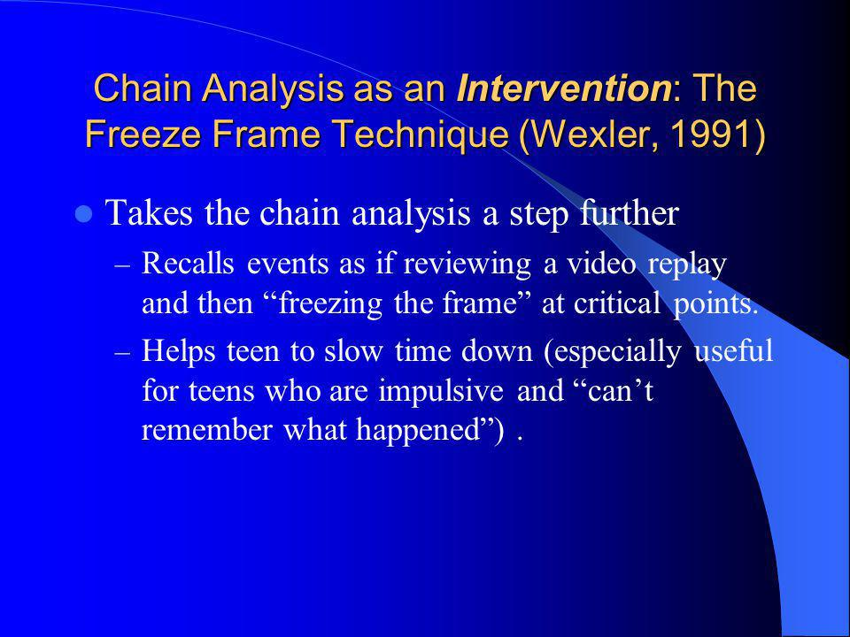 Chain Analysis as an Intervention: The Freeze Frame Technique (Wexler, 1991) Takes the chain analysis a step further – Recalls events as if reviewing
