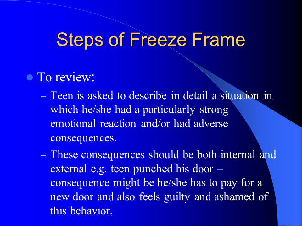 Steps of Freeze Frame To review : – Teen is asked to describe in detail a situation in which he/she had a particularly strong emotional reaction and/o
