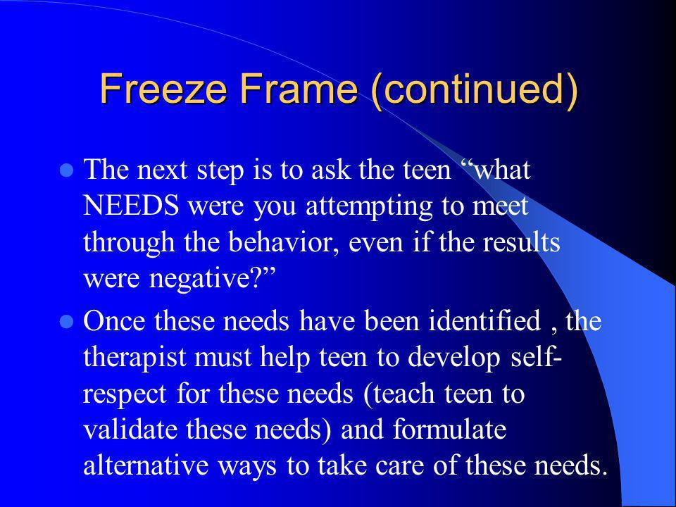 Freeze Frame (continued) The next step is to ask the teen what NEEDS were you attempting to meet through the behavior, even if the results were negati