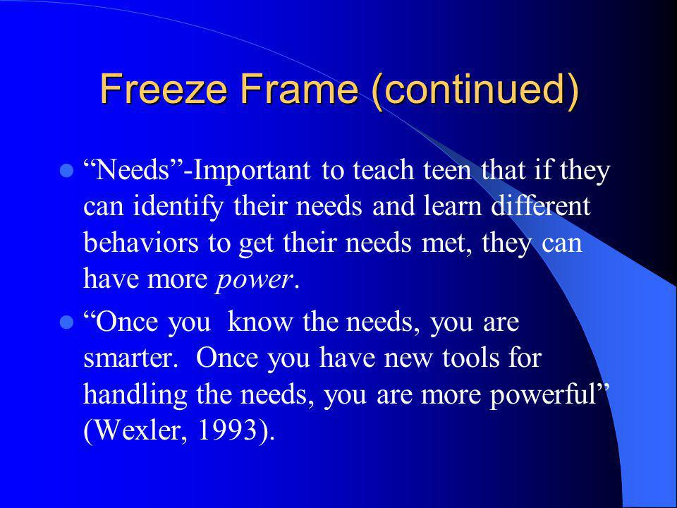 Freeze Frame (continued) Needs-Important to teach teen that if they can identify their needs and learn different behaviors to get their needs met, the