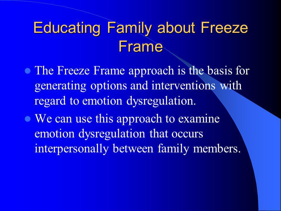 Educating Family about Freeze Frame The Freeze Frame approach is the basis for generating options and interventions with regard to emotion dysregulati
