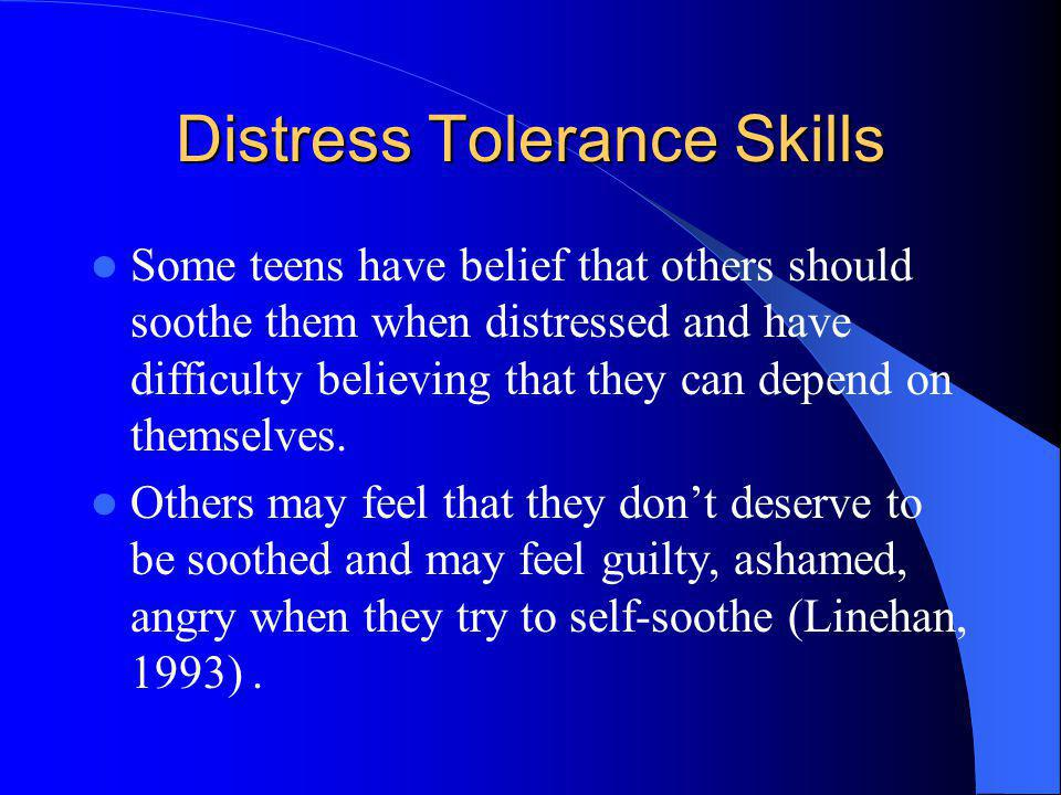 Distress Tolerance Skills Some teens have belief that others should soothe them when distressed and have difficulty believing that they can depend on