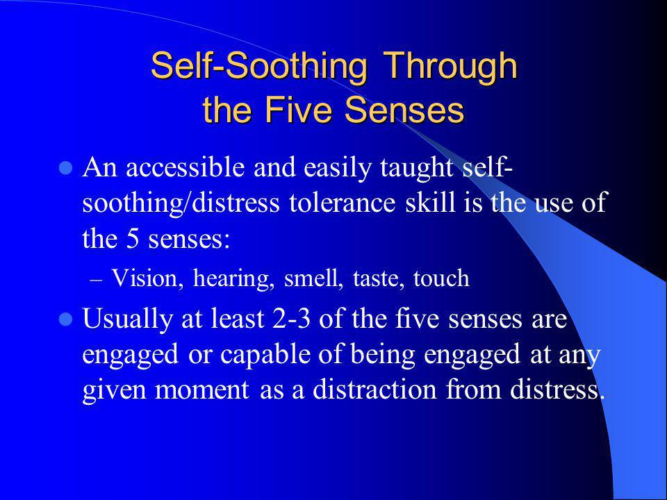 Self-Soothing Through the Five Senses An accessible and easily taught self- soothing/distress tolerance skill is the use of the 5 senses: – Vision, he