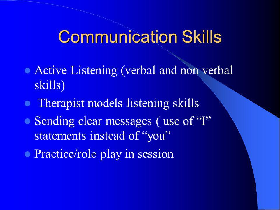 Communication Skills Active Listening (verbal and non verbal skills) Therapist models listening skills Sending clear messages ( use of I statements in