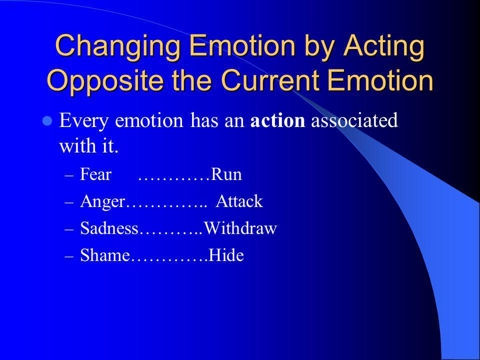 Changing Emotion by Acting Opposite the Current Emotion Every emotion has an action associated with it. – Fear …………Run – Anger………….. Attack – Sadness…