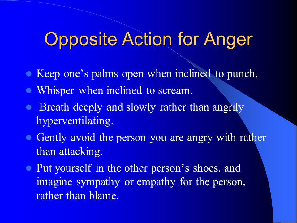Opposite Action for Anger Keep ones palms open when inclined to punch. Whisper when inclined to scream. Breath deeply and slowly rather than angrily h