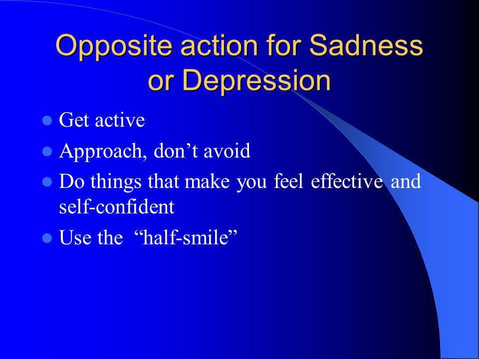 Opposite action for Sadness or Depression Get active Approach, dont avoid Do things that make you feel effective and self-confident Use the half-smile