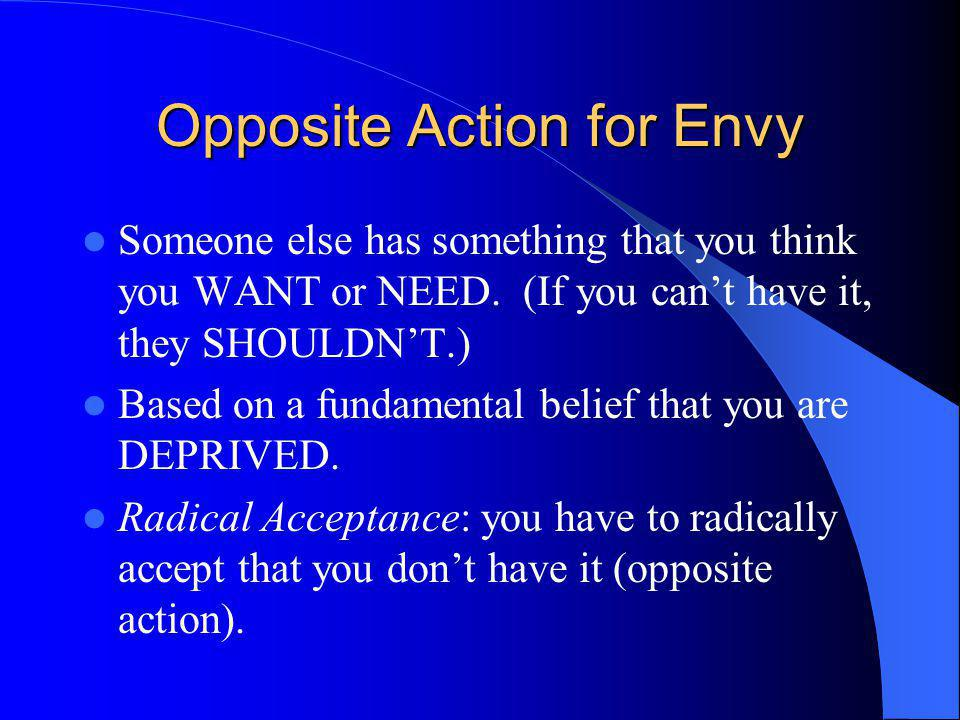 Opposite Action for Envy Someone else has something that you think you WANT or NEED. (If you cant have it, they SHOULDNT.) Based on a fundamental beli