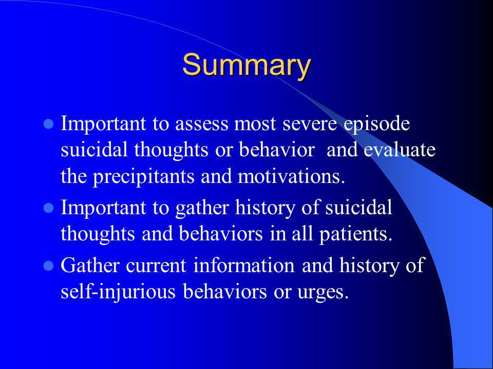 Summary Important to assess most severe episode suicidal thoughts or behavior and evaluate the precipitants and motivations. Important to gather histo