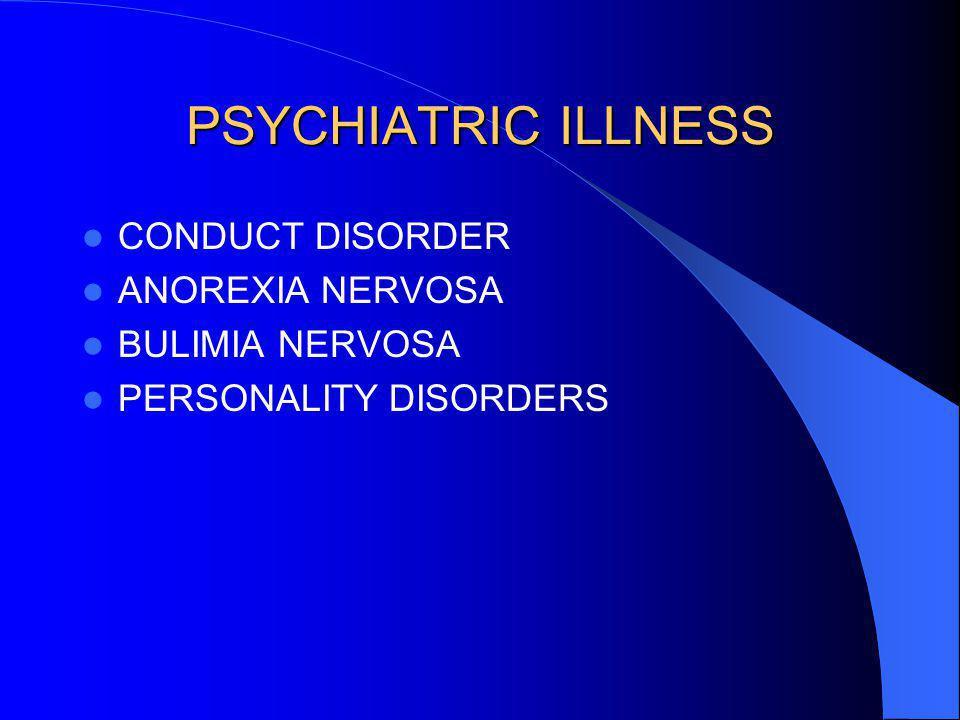 PSYCHIATRIC ILLNESS CONDUCT DISORDER ANOREXIA NERVOSA BULIMIA NERVOSA PERSONALITY DISORDERS