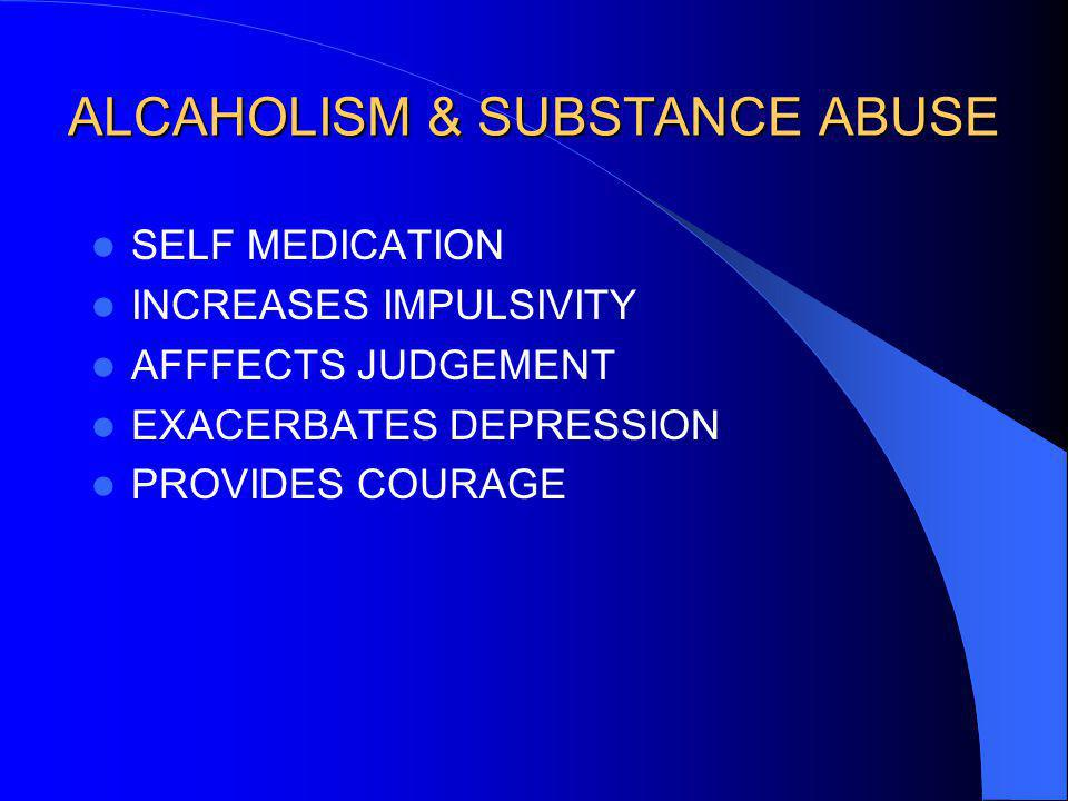 ALCAHOLISM & SUBSTANCE ABUSE SELF MEDICATION INCREASES IMPULSIVITY AFFFECTS JUDGEMENT EXACERBATES DEPRESSION PROVIDES COURAGE